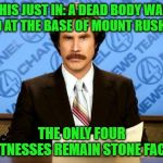 They know something... | THIS JUST IN: A DEAD BODY WAS FOUND AT THE BASE OF MOUNT RUSHMORE THE ONLY FOUR WITNESSES REMAIN STONE FACED | image tagged in breaking news,memes,ron burgundy,funny,mount rushmore,we didn't see nuffin | made w/ Imgflip meme maker