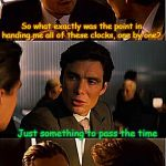 He's gotta be ticked off about that, probably won't be tocking to him any time soon. | So what exactly was the point in handing me all of these clocks, one by one? Just something to pass the time | image tagged in memes,inception,clocks,passing,time,aint nobody got time for that | made w/ Imgflip meme maker