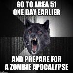 Insanity Wolf Meme | GO TO AREA 51 ONE DAY EARLIER AND PREPARE FOR A ZOMBIE APOCALYPSE | image tagged in memes,insanity wolf,AdviceAnimals | made w/ Imgflip meme maker