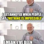 "That's it, Harold. Prove them wrong | I GET ANNOYED WHEN PEOPLE SAY ""NOTHING IS IMPOSSIBLE"" I MEAN, I'VE BEEN DOING IT FOR YEARS ""NOTHING IS IMPOSSIBLE"" 