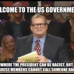 Whose Line is it Anyway | WELCOME TO THE US GOVERNMENT WHERE THE PRESIDENT CAN BE RACIST, BUT CONGRESS MEMBERS CANNOT CALL SOMEONE RACIST. | image tagged in whose line is it anyway,AdviceAnimals | made w/ Imgflip meme maker