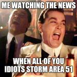 Laughing Hysterically | ME WATCHING THE NEWS WHEN ALL OF YOU IDIOTS STORM AREA 51 | image tagged in laughing hysterically | made w/ Imgflip meme maker