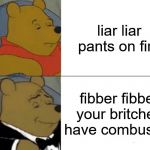 Tuxedo Winnie The Pooh Meme | liar liar pants on fire fibber fibber your britches have combusted | image tagged in memes,tuxedo winnie the pooh | made w/ Imgflip meme maker