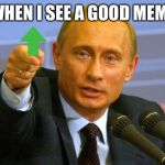 Good Guy Putin Meme | WHEN I SEE A GOOD MEME | image tagged in memes,good guy putin | made w/ Imgflip meme maker