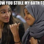 Friends love pranks | I KNOW YOU STOLE MY BATH TOWEL | image tagged in alexandria ocasio cortez,friends,lighten up and just laugh,you thought it,that is so wrong,pretty ladies | made w/ Imgflip meme maker