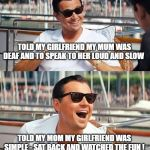 c'mon girl, meet my mom | TOLD MY GIRLFRIEND MY MUM WAS DEAF AND TO SPEAK TO HER LOUD AND SLOW TOLD MY MOM MY GIRLFRIEND WAS SIMPLE - SAT BACK AND WATCHED THE FUN ! | image tagged in memes,deaf,simple,fun and games | made w/ Imgflip meme maker