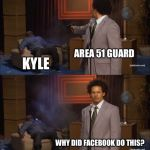 Who Killed Hannibal Meme | AREA 51 GUARD KYLE WHY DID FACEBOOK DO THIS? | image tagged in memes,who killed hannibal | made w/ Imgflip meme maker