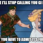 what? gi joe | FINE I'LL STOP CALLING YOU GI HOE BUT YOU HAVE TO ADMIT IT'S FUNNY | image tagged in what gi joe | made w/ Imgflip meme maker