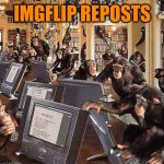 monkeys on computers | IMGFLIP REPOSTS | image tagged in monkeys on computers | made w/ Imgflip meme maker