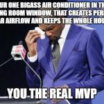 You The Real MVP 2 Meme | OUR ONE BIGASS AIR CONDITIONER IN THE DINING ROOM WINDOW, THAT CREATES PERFECT CIRCULAR AIRFLOW AND KEEPS THE WHOLE HOUSE COOL YOU THE REAL  | image tagged in memes,you the real mvp 2,AdviceAnimals | made w/ Imgflip meme maker