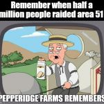PEPPERIDGE FARMS REMEMBERS | Remember when half a million people raided area 51 @Tiddlerzmmeme | image tagged in pepperidge farms remembers | made w/ Imgflip meme maker