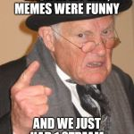 Back In My Day Meme | BACK IN MY DAY, MEMES WERE FUNNY AND WE JUST HAD 1 STREAM | image tagged in memes,back in my day | made w/ Imgflip meme maker