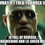Morpheus  | WHAT IF I TOLD YOU AREA 51 IS FULL OF REVERSE ENGINEERING AND LIL GREEN MEN | image tagged in morpheus | made w/ Imgflip meme maker