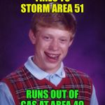 At least it wasn't raining | TRIES TO STORM AREA 51 RUNS OUT OF GAS AT AREA 49 | image tagged in memes,bad luck brian,area 51,please forgive me | made w/ Imgflip meme maker