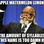 Too Damn High Meme | SNAPPLE WATERMELON LEMONADE THE AMOUNT OF SYLLABLES IN THIS NAME IS TOO DAMN HIGH | image tagged in memes,too damn high | made w/ Imgflip meme maker