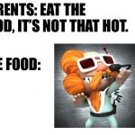 blank white template | PARENTS: EAT THE FOOD, IT'S NOT THAT HOT. THE FOOD: | image tagged in blank white template,video games,food | made w/ Imgflip meme maker