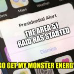 Presidential Alert Meme | THE AREA 51 RAID HAS STARTED BETTER GO GET MY MONSTER ENERGY DRINK | image tagged in memes,presidential alert | made w/ Imgflip meme maker