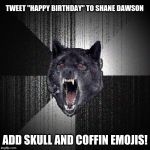 "Too much? | TWEET ""HAPPY BIRTHDAY"" TO SHANE DAWSON ADD SKULL AND COFFIN EMOJIS! 