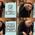 Gru's Plan | GET ON TWITCH GO LOOK FOR YOUR FAVORITE STREAMER REALIZE SHEZZZA ISN'T LIVE REALIZE SHEZZZA ISN'T LIVE | image tagged in gru's plan | made w/ Imgflip meme maker