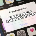 Presidential Alert Meme | BEWARE OF BURRITOS MAKE AMERICA GREAT AGAIN | image tagged in memes,presidential alert | made w/ Imgflip meme maker