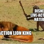 Haters going to Hate | DISNEY LIVE-ACTION HATERS LIVE ACTION LION KING | image tagged in bad decisions | made w/ Imgflip meme maker