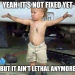 mechanic kid | YEAH. IT'S NOT FIXED YET BUT IT AIN'T LETHAL ANYMORE | image tagged in mechanic kid | made w/ Imgflip meme maker