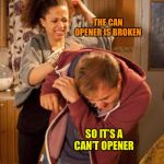 battered husband | THE CAN OPENER IS BROKEN SO IT'S A CAN'T OPENER | image tagged in battered husband | made w/ Imgflip meme maker