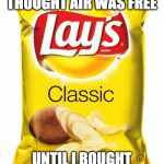 Lays chips  | I ALWAYS THOUGHT AIR WAS FREE UNTIL I BOUGHT A BAG OF CHIPS | image tagged in lays chips | made w/ Imgflip meme maker