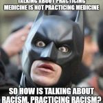 Do I need a license? | TALKING ABOUT PRACTICING MEDICINE IS NOT PRACTICING MEDICINE SO HOW IS TALKING ABOUT RACISM, PRACTICING RACISM? | image tagged in shocked batman,racism,the racism doesn't exist racist,idiots,liberal hypocrisy,talking | made w/ Imgflip meme maker