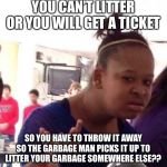 Black Girl Wat Meme | YOU CAN'T LITTER OR YOU WILL GET A TICKET SO YOU HAVE TO THROW IT AWAY SO THE GARBAGE MAN PICKS IT UP TO LITTER YOUR GARBAGE SOMEWHERE ELSE? | image tagged in memes,black girl wat | made w/ Imgflip meme maker