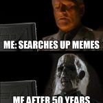 everyone can relate | ME: SEARCHES UP MEMES ME AFTER 50 YEARS | image tagged in memes,ill just wait here,memes forever,the risk of internet | made w/ Imgflip meme maker