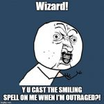 Positively Negative | Wizard! Y U CAST THE SMILING SPELL ON ME WHEN I'M OUTRAGED?! | image tagged in memes,y u no | made w/ Imgflip meme maker