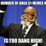 Open up Imgflip in mid-2019, and it's FULL of Area 51 memes | THE NUMBER OF AREA 51 MEMES HERE IS TOO DANG HIGH! | image tagged in memes,funny,area 51 | made w/ Imgflip meme maker