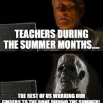 Ill Just Wait Here Meme | TEACHERS DURING THE SUMMER MONTHS.... THE REST OF US WORKING OUR FINGERS TO THE BONE DURING THE SUMMER! | image tagged in memes,ill just wait here | made w/ Imgflip meme maker