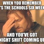 6 weeks holiday | WHEN YOU REMEMBER IT'S THE SCHOOLS SIX WEEKS AND YOU'VE GOT NIGHT SHIFT COMING UP | image tagged in memes,frustrated boromir | made w/ Imgflip meme maker