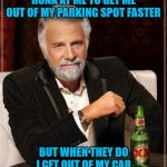 It's my parking spot until I leave! | PEOPLE DON'T ALWAYS HONK AT ME TO GET ME OUT OF MY PARKING SPOT FASTER BUT WHEN THEY DO I GET OUT OF MY CAR AND GO BACK INTO THE STORE | image tagged in memes,the most interesting man in the world,parking spot rage,funny,patience,parking | made w/ Imgflip meme maker