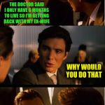 Inception Meme | THE DOCTOR SAID I ONLY HAVE 6 MONTHS TO LIVE SO I'M GETTING BACK WITH MY EX-WIFE WHY WOULD YOU DO THAT BECAUSE 6 MONTHS WITH HER WILL FEEL A | image tagged in memes,inception | made w/ Imgflip meme maker
