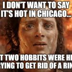 Its Finally Over Meme | I DON'T WANT TO SAY IT'S HOT IN CHICAGO... BUT TWO HOBBITS WERE HERE TRYING TO GET RID OF A RING. | image tagged in memes,its finally over | made w/ Imgflip meme maker