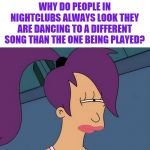Futurama Leela | WHY DO PEOPLE IN NIGHTCLUBS ALWAYS LOOK THEY ARE DANCING TO A DIFFERENT SONG THAN THE ONE BEING PLAYED? | image tagged in memes,futurama leela,i'm never going out again | made w/ Imgflip meme maker
