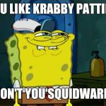 YOU LIKE KRABBY PATTIES DON'T YOU SQUIDWARD | YOU LIKE KRABBY PATTIES DON'T YOU SQUIDWARD | image tagged in memes,dont you squidward | made w/ Imgflip meme maker