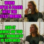 Dedicated to you, the brave soul reading this meme right now. | WHEN YOU'RE 5 PAGES INTO THE LATEST MEMES AND IT DAWNS ON YOU THAT HUMANITY IS SCREWED | image tagged in memes,first world stoner problems,latest,latest stream,latest memes,imgflip | made w/ Imgflip meme maker