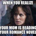 Bad Wife Worse Mom Meme | WHEN YOU REALIZE YOUR MOM IS READING YOUR ROMANCE NOVEL | image tagged in memes,bad wife worse mom | made w/ Imgflip meme maker