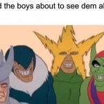 Me And The Boys Meme | Me and the boys about to see dem alien tits | image tagged in memes,me and the boys | made w/ Imgflip meme maker