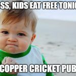 Baby Fist Pump | YESSSS, KIDS EAT FREE TONIGHT * COPPER CRICKET PUB | image tagged in baby fist pump | made w/ Imgflip meme maker