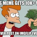 Shut Up And Take My Money Fry Meme | IF THIS MEME GETS 10K+ VIEWS I WILL NEVER POST ON IMGFLIP EVER AGAIN! | image tagged in memes,shut up and take my money fry | made w/ Imgflip meme maker