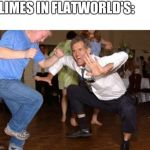 Funny dancing | SLIMES IN FLATWORLD'S: | image tagged in funny dancing | made w/ Imgflip meme maker