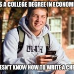 Really? A degree in Economics? | HAS A COLLEGE DEGREE IN ECONOMICS DOESN'T KNOW HOW TO WRITE A CHECK | image tagged in memes,college freshman | made w/ Imgflip meme maker