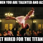 dirty dancing lift birthday lindsay | WHEN YOU ARE TALENTED AND ALSO GET HIRED FOR THE TITANIC | image tagged in dirty dancing lift birthday lindsay | made w/ Imgflip meme maker