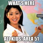 Unhelpful Teacher  | WHAT'S HERE ALL KIDS: AREA 51 | image tagged in unhelpful teacher | made w/ Imgflip meme maker