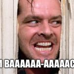 I've been away for awhile. Feels good to be back. | I'M BAAAAAA-AAAAACK! | image tagged in the shining | made w/ Imgflip meme maker